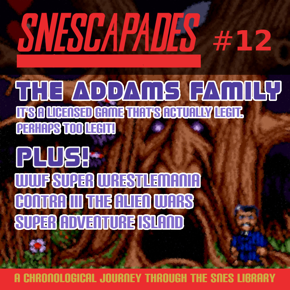 SNEScapades #12; The Addams Family. It's a licensed game that's legit. Perhaps too legit! Plus WWF Super Wrestlemania, Contra III: The Alien Wars, Super Adventure Island.