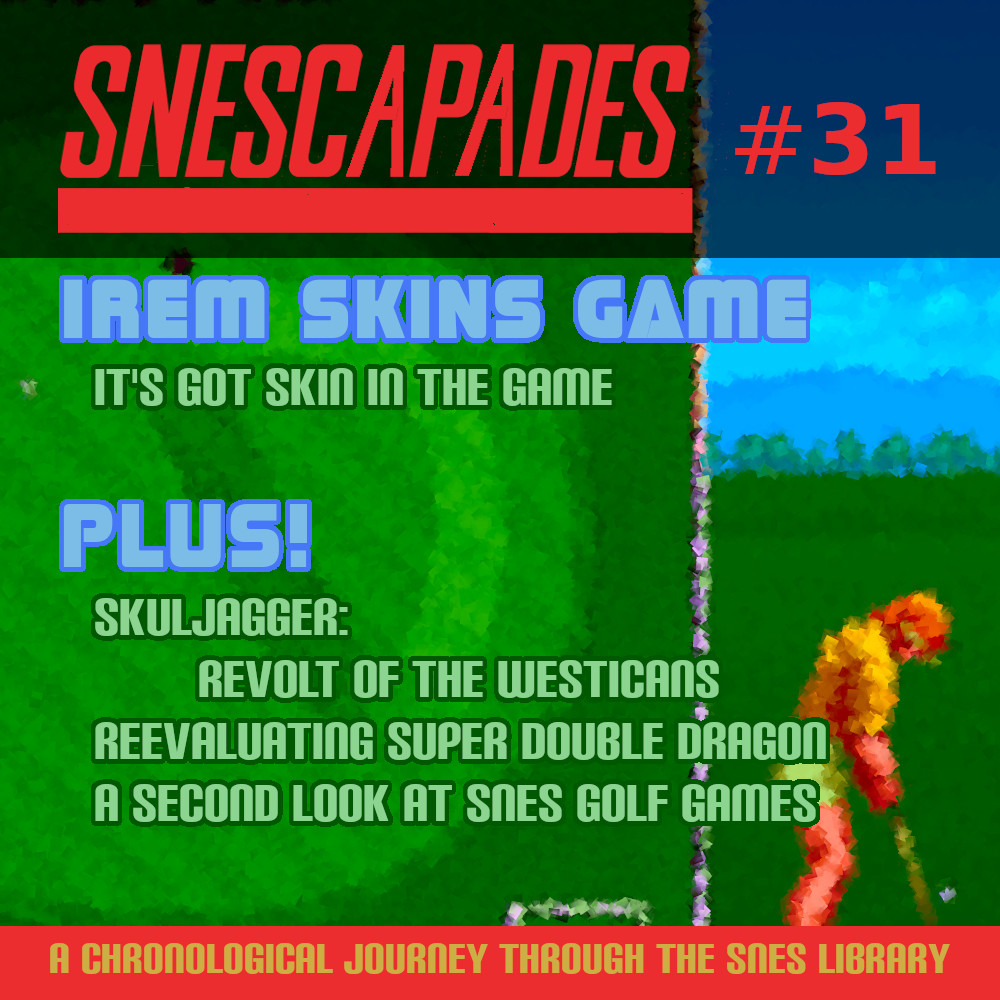 SNEScapades #31; Irem Skins Game. It's got skin in the game. Plus Skuljagger, re-evaluating Super Double Dragon, a second look at SNES golf games.