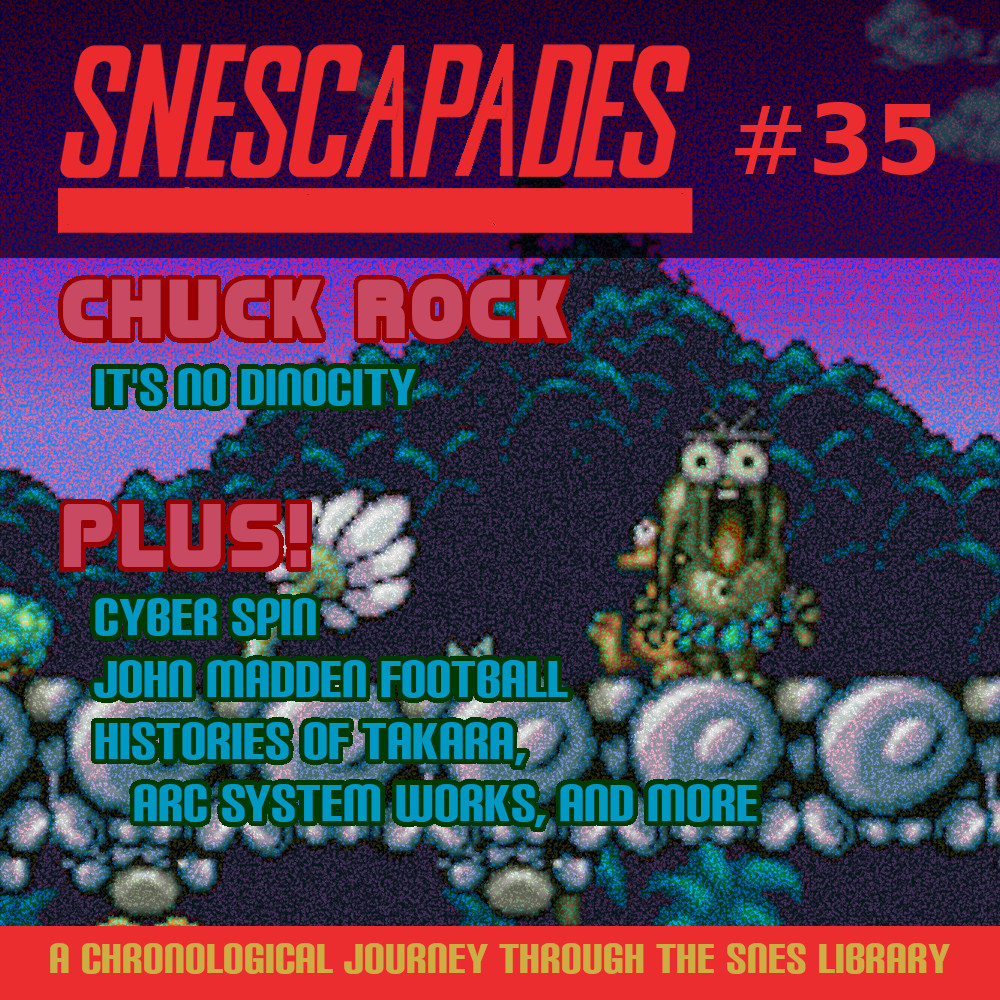 SNEScapades #35; Chuck Rock. It's no Dinocity. Plus Cyber Spin, John Madden Football 93, Histories of Takara, Arc System Works and more.