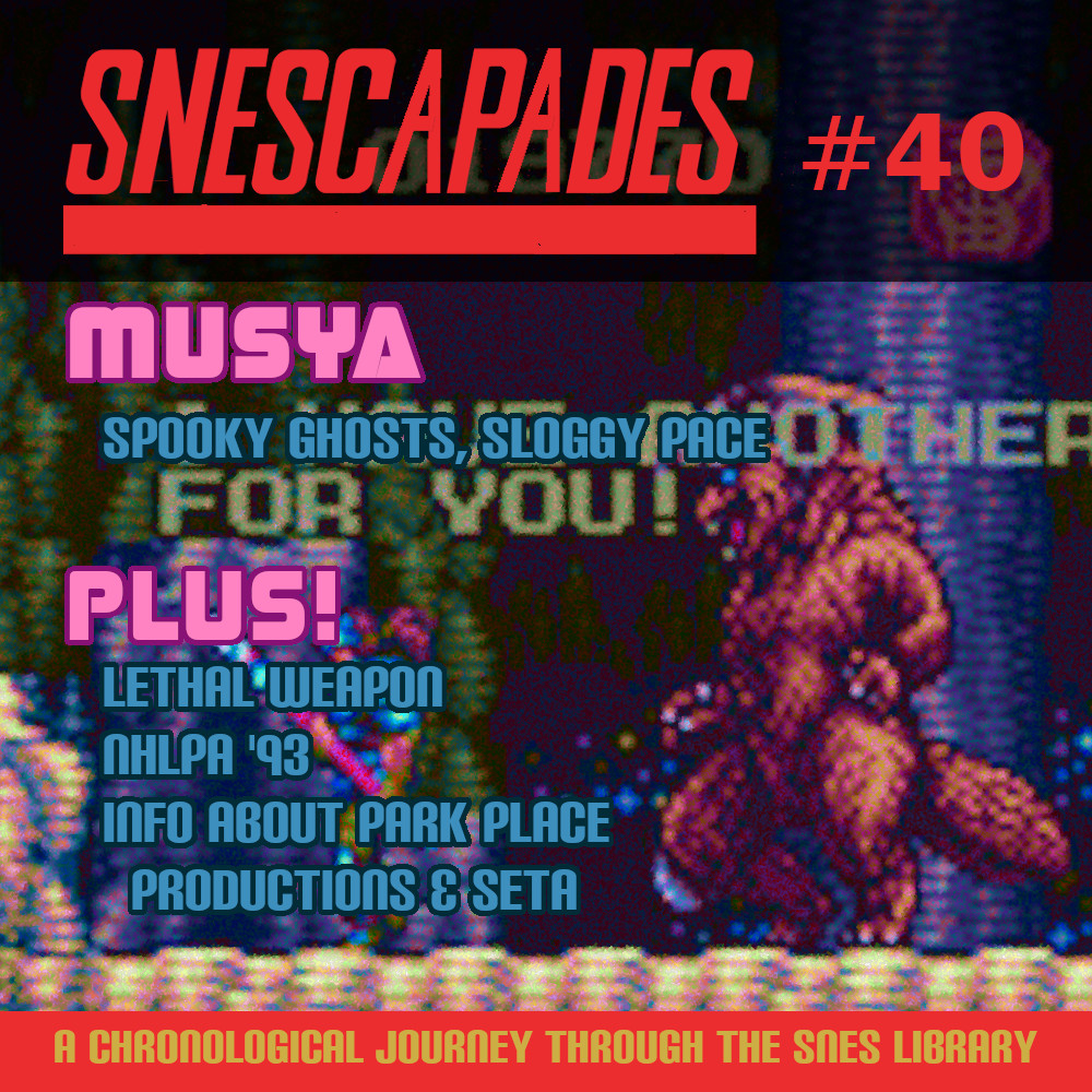 SNEScapades #40 Musya, Spooky Ghosts, Sloggy Pace. Plus Lethal Weapon, NHLPA '93, Info about Park Place Productions and SETA.